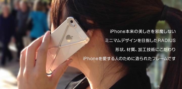 iPhone本来の美しさを邪魔しないミニマムデザインを目指したRADIUS形状、材質、加工技術にこだわりiPhoneを愛する人のために造られたフレームです